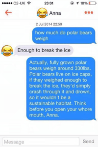 Anna, Memes, and Bear: O2-UK  18%  23:01  Anna  2 Jul 2014 22:59  how much do polar bears  weigh  e Enough to break the ice  Actually, fully grown polar  bears weigh around 330lbs  Polar bears live on ice caps  if they weighed enough to  break the ice, they'd simply  crash through it and drown,  so it wouldn't be a  sustainable habitat. Think  before you open your whore  mouth, Anna.  Send  Message