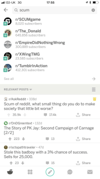 R Tumblrinaction: O2-UK 3G  17:55  Q scum  r/SCUMgame  8,020 subscribers  r/The Donald  645,856 subscribers  r/EmpireDidNothingWrong  300,889 subscribers  r/XWingTMG  23,585 subscribers  r/TumblrinAction  412,301 subscribers  See all  RELEVANT POSTS ▼  r/AskReddit 338d  Scum of reddit, what small thing do you do to make  society that little bit worse?  35.9k  17.4k  T, Share  r/DnDGreentext 132d  The Story of PK Jay: Second Campaign of Carnage  [2/2]  223  Share  r/octopathtraveler 47d  Stole this bad boy with a 3% chance of success  Sells for 25,000  23  15  Share