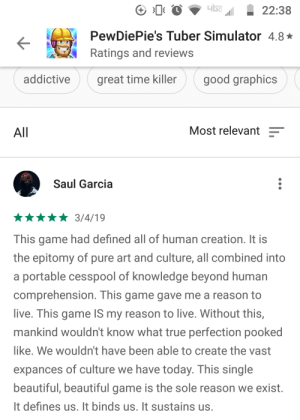 Beautiful, True, and Game: o22:38  PewDiePie's Tuber Simulator 4.8  Ratings and reviews  ime killergood graphics  All  Most relevant  Saul Garcia  This game had defined all of human creation. It is  the epitomy of pure art and culture, all combined into  a portable cesspool of knowledge beyond human  comprehension. This game gave me a reason to  live. This game IS my reason to live. Without this,  mankind wouldn't know what true perfection pooked  like. We wouldn't have been able to create the vast  expances of culture we have today. This single  beautiful, beautiful game is the sole reason we exist.  It defines us. It binds us. It sustains us. Nice.