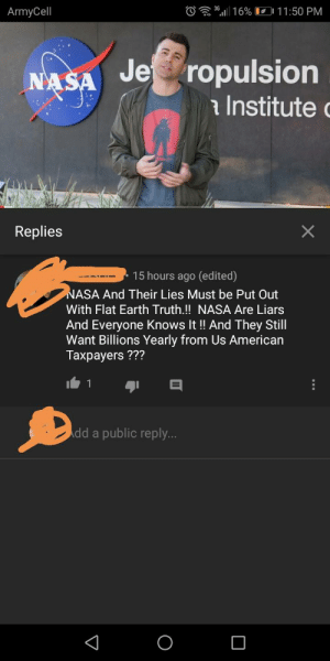 Facepalm, Nasa, and Trolling: O30 16% 11:50 PM  ArmyCell  Je ropulsion  NASA  a Institute  Replies  15 hours ago (edited)  NASA And Their Lies Must be Put Out  With Flat Earth Truth.!! NASA Are Liars  And Everyone Knows It!! And They Still  Want Billions Yearly from Us American  Тахраyers ???  C  V I can't scroll down the comments section of a space video without thousands of idiots trolling everywhere.