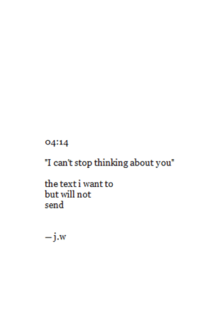 """cant-stop-thinking: o4:14  I can't stop thinking about you""""  the texti want to  but will not  send  -j.w"""