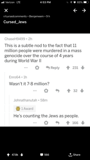 World, World War II, and War: O65%  VerizonLTE  4:53 PM  X  r/cursedcomments Benjameem . 9 h  Cursed_Jews  ChaseH9499 2h  This is a subtle nod to the fact that 11  million people were murdered in a mass  genocide over the course of 4 years  during World War II  Reply  231  Enro64 1h  Wasn't it 7-8 million?  32  Johnathanutah 58m  1 Award  He's counting the Jews as people.  166  Share  4 478k  566 Cursed comments