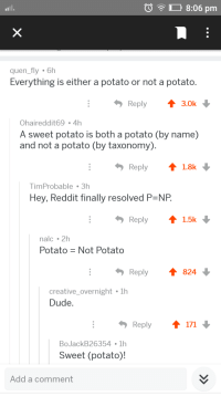Dude, Reddit, and Potato: O8:06 pm  quen_fly 6h  Everything is either a potato or not a potato.  Reply 3.0k  Ohaireddit69 -4h  A sweet potato is both a potato (by name)  and not a potato (by taxonomy).  Reply1.8k  TimProbable 3h  Hey, Reddit finally resolved P NP  Reply1.5k  nalc 2h  PotatoNot Potato  Reply t824  creative_overnight lh  Dude  Reply t 171  BoJackB26354 1h  Sweet (potato)!  Add a comment Pack it folks, TSP solved