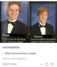 """Life, Low Key, and Classroom: oa  Mason  """"You got to enjoy the littl things They call me bubbles in the classroom,  in life, like blowing bubbles  hecause I'm alwavs rising to the ton  commongayboy:  When you're low key a couple  Source: commongayboy  233,579 notes"""