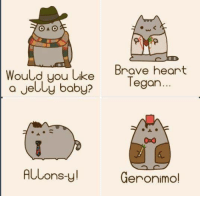 Memes, Brave, and Braves: OAO  Would you like  Brave heart  a Jelly baby?  Tegan.  Geronimol  OnS