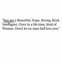 "Beautiful, Dope, and Girls: oarea Beautiful, Dope, Strong, Kind,  Intelligent, Once in a life time, kind of  Woman. Don't let no man half love you.""  02 Follow 👉🏼 @loyalgirlnotes for Real Life & Relationship Quotes. woman women female lady ladies girls strongwoman strongwomen"