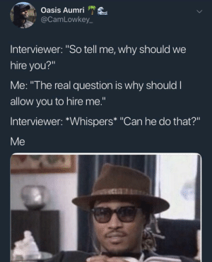 "Oasis, The Real, and Can: Oasis Aumri  @CamLowkey_  Interviewer: ""So tell me, why should we  hire you?""  Me: ""The real question is why should I  allow you to hire me.""  Interviewer: *Whispers* ""Can he do that?""  Me I pulled a sneaky on ya"