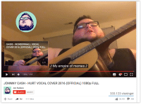 meirl: OASIS WONDERWALL VOCAL  COVER 2016 (OFFICIAL) 1080p FULL  1:21  My empire of memes  1:34 /1:34  JOHNNY CASH HURT VOCAL COVER 2016 (OFFICIAL) 1080p FULL  Jon Sudano  C Abonner  322.051  Fojti  De  Mere  r 1  333.123 visninger  I 26.193  I 204 meirl