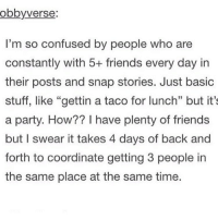 "Confused, Girl Memes, and Snap: ob by verse:  I'm so confused by people who are  constantly with 5+ friends every day in  their posts and snap stories. Just basic  stuff, like ""gettin a taco for lunch"" but it's  a party. How?? I have plenty of friends  but I swear it takes 4 days of back and  forth to coordinate getting 3 people in  the same place at the same time. Hahjausubahah"