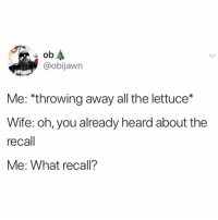 Funny, Kale, and Time: ob  @obijawn  Me: *throwing away all the lettuce*  Wife: oh, you already heard about the  recall  Me: What recall? Time to ruin the kale and broccoli crops if you ask me 😅😅 TwitterCreds: obijawn