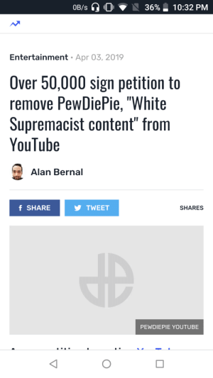"Wtf, youtube.com, and White: OB/s  36%-10:32 PM  Entertainment Apr 03, 2019  Over 50,000 sign petition to  remove PewDiePie, ""White  Supremacist content"" from  YouTube  Alan Bernal  f SHARE  TWEET  SHARES  PEWDIEPIE YOUTUBE wtf guys , gotta stop this sh*t."