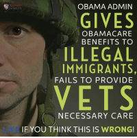 Memes, Obama Care, and 🤖: OBAMA ADMIN  PATRIOTS  GIVES  OBAMA CARE  BENEFITS TO  ILLEGAL  IMMIGRANTS,  FAILS TO PROVIDE  VETS  NECESSARY CARE  IF YOU THINK THIS IS  WRONG Vet should come first!