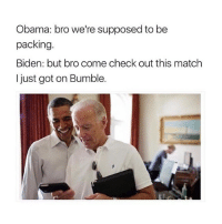 Love both @VP and @bumble: Obama: bro we're supposed to be  packing.  Biden: but bro come check out this match  I just got on Bumble. Love both @VP and @bumble