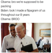 """""""Broooo"""" Y'all are taking these too far 😅: Obama: bro we're supposed to be  packing  Biden: look l made a flipagram of us  throughout our 8 years  Obama: BROO """"Broooo"""" Y'all are taking these too far 😅"""