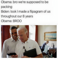 Supposibly: Obama: bro we're supposed to be  packing  Biden: look l made a flipagram of us  throughout our 8 years  Obama: BROO