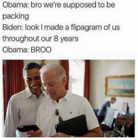 Bro: Obama: bro we're supposed to be  packing  Biden: look l made a flipagram of us  throughout our 8 years  Obama: BROO Bro