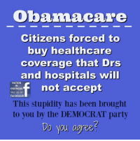 Memes, Obama Care, and 🤖: Obama care  Citizens forced to  buy healthcare  coverage that Drs  and hospitals  will  not accept  NATION  IN  DISTRESS  like us on  facebook  This stupidity has been brought  to you by the DEMOCRAT party  Do you agree Nation In Distress