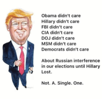 So true.....  realDonaldTrump: Obama didn't care  Hillary didn't care  FBI didn't care  CIA didn't care  DOJ didn't care  MSM didn't care  Democrats didn't care  About Russian interference  in our elections until Hillary  Lost.  Not. A. Single. One. So true.....  realDonaldTrump