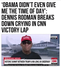 cnn.com, Crying, and Dennis Rodman: OBAMA DIDN'T EVEN GIVE  ME THE TIME OF DAY  DENNIS RODMAN BREAKS  DOWN CRYING IN CNN  VICTORY LAP  Singapore  9:26 AM  BREAKING NEWS  LIVE  HISTORIC SUMMIT BETWEEN TRUMP&KIM JONG UN UNDERWAY CAN  IS REQUESTING FOR PEOPLE ON BOARD TO BE ALLOWED TO GET OFF IN iraoH0㎜THE