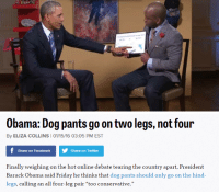 "Facebook, Friday, and Obama: Obama: Dog pants go on two legs, not four  By ELIZA COLLINS 101/15/16 03:05 PM EST  Share on Facebook  Share on Twitter  Finally weighing on the hot online debate tearing the country apart, President  Barack Obama said Friday he thinks that dog pants should only go on the hind  legs, calling an all four-leg pair ""too conservative."" <p><a class=""tumblr_blog"" href=""http://terrbible.tumblr.com/post/137472311283"">terrbible</a>:</p><blockquote><p><a href=""http://t.umblr.com/redirect?z=http%3A%2F%2Fwww.politico.com%2Fstory%2F2016%2F01%2Fobama-dog-pants-217861%3Fcmpid%3Dsf%23ixzz3xLV0QjIA&amp;t=MWViMjJlOGNhOWMxNzQ3ZmRmMzczNWUwNTgyZjE0ZjZmMTBkNGRkMixNVDhKMVhvcw%3D%3D"">HE HAS SPOKEN</a></p></blockquote>"