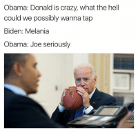 OG Triple OG Joe Biden P.S. If you love my account, you'll love (@mozerik): Obama: Donald is crazy, what the hell  could we possibly wanna tap  Biden: Melania  Obama: Joe seriously OG Triple OG Joe Biden P.S. If you love my account, you'll love (@mozerik)