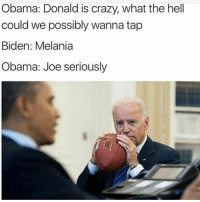 www.AmericanAsFuck.com: Obama: Donald is crazy, what the hell  could we possibly wanna tap  Biden: Melania  Obama: Joe seriously www.AmericanAsFuck.com