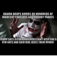 Memes, 🤖, and Everyone Loses Their Minds: OBAMA DROPS BOMBS ON HUNDREDS OF  INNOCENT CIVILIANS AND NOBODY PANICS  TRUMP SAVS A FEWIFOREIGNERS CANIT VISIT FOR A  FEW DAYS AND EVERYONE LOSES THEIR MINDS!