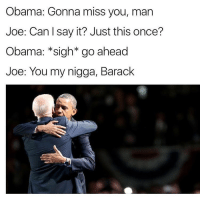 Memes, My Nigga, and Say It: Obama: Gonna miss you, man  Joe: Can I say it? Just this once?  Obama: *sigh* go ahead  Joe: You my nigga, Barack 😂😩😩😂 - - - - - 420 memesdaily Relatable dank MarchMadness HoodJokes Hilarious Comedy HoodHumor ZeroChill Jokes Funny KanyeWest KimKardashian litasf KylieJenner JustinBieber Squad Crazy Omg Accurate Kardashians Epic bieber Weed TagSomeone hiphop trump ovo drake