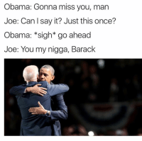 My Nigga, Obama, and Say It: Obama: Gonna miss you, man  Joe: Can I say it? Just this once?  Obama: sigh* go ahead  Joe: You my nigga, Barack 😂😂😂😢 - Follow (@savagecomedy) For More! 😂