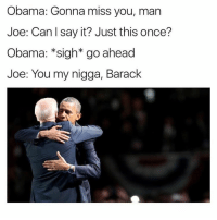 Memes, My Nigga, and Say It: Obama: Gonna miss you, man  Joe: Can l say it? Just this once?  Obama: sigh go ahead  Joe: You my nigga, Barack Follow @sextedme for more