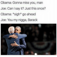 My Nigga, Obama, and Say It: Obama: Gonna miss you, man  Joe: Can say it? Just this once?  Obama: *sigh* go ahead  Joe: You my nigga, Barack https://t.co/AzYlfsD0jj