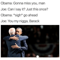 Ironic, My Nigga, and Obama: Obama: Gonna miss you, man  Joe: Can say it? Just this once?  Obama: *sigh* go ahead  Joe: You my nigga, Barack Best meme of the century (twitter: bossman jiggets)