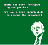 One from the golden age of Bernie memes: obama has been kidnapped  by tea partiers.  are you a bern enough dude  to rescue the president? One from the golden age of Bernie memes