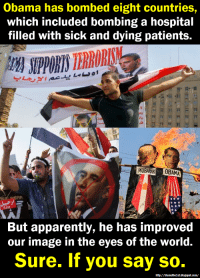"""Obama has bombed eight countries,  which included bombing a hospital  filled with sick and dying patients.  MUBARAK  But apparently, he has improved  our image in the eyes of the world  Sure. If you say so.  http://blamethelst.blogspot.com/ Obama """"Improved"""" Our Image"""