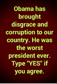 """Obama has  brought  disgrace and  corruption to our  country. He was  the worst  president ever.  Type """"YES"""" if  you agree. Barack Obama was the worst president in U.S. history."""
