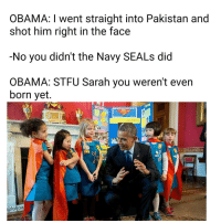 Memes, Stfu, and Pakistan: OBAMA: I went straight into Pakistan and  shot him right in the face  -No you didn't the Navy SEALs did  OBAMA: STFU Sarah you weren't even  born yet.  DO  ea  Caloljoa Don't interrupt the story Sarah || Follow @loljoa