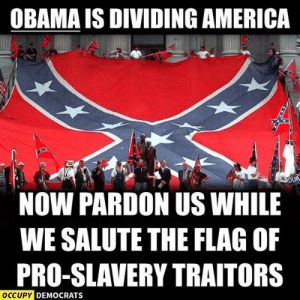 America, Bill Cosby, and Meme: OBAMA IS DIVIDING AMERICA  NOW PARDON US WHILE  WE SALUTE THE FLAG OF  PRO-SLAVERY TRAITORS  OCCUPY  DEMOCRATS Meme Thread V15: Bill Cosby Edition | Page 107 | Sherdog Forums ...