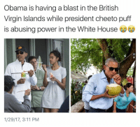 Cheetos, Funny, and Virgin: Obama is having a blast in the British  Virgin Islands while president cheeto puff  is abusing power in the White House  1/29/17, 3:11 PM seeing these pictures is like seeing your ex on snapchat out having fun right after y'all broke up.