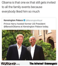 Family, Funny, and Memes: Obama is that one ex that still gets invited  to all the family events because  everybody liked him so much  Kensington Palace@KensingtonRoyal  Prince Harry hosted former US President  @BarackObama at Kensington Palace today  Finsire.comThe ntemet Savengers <p>Chucklesome memes  Our TGIF collection of funny pics  PMSLweb </p>