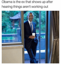 "Memes, Obama, and Working Out: Obama is the ex that shows up after  hearing things aren't working out ""I told you the orange guy wasn't right for you babe, i got you an extra hot chai latte with almond milk foam and 2 Splendas, just how you like it"" (I'M A PROUD LIBTARD AND I'LL PUNCH YOU DIRECTLY IN THE FACE) @thefunnyintrovert"