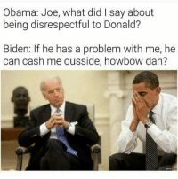 What Did I Say: Obama: Joe, what did I say about  being disrespectful to Donald?  Biden: If he has a problem with me, he  can cash me ousside, howbow dah?