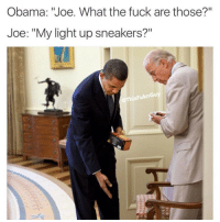 "Low Key, Sneakers, and Masturbation: Obama: ""Joe. What the fuck are those?""  Joe: ""My light up sneakers?""  This FuknGuy What if we all just kept pretending like Obama was still president and for like the next 4-8 years just not acknowledge trump. He would be so sad like ""damn they built an emotional wall against me"". Low key though I kinda feel bad for trump. I feel like he's that annoying obnoxious homophobe bully who beats up everyone cause they're gay but secretly puts his finger in his butt when he masturbates. ( @thisfuknguy )"