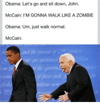 Obama, Zombie, and John McCain: Obama: Let's go and sit down, John.  McCain: I'M GONNA WALK LIKE A ZOMBIE  Obama: Um, just walk normal.  McCain: