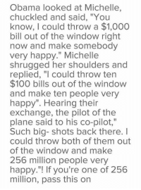 """shrugging: Obama looked at Michelle,  chuckled and said, """"You  know, could throw a $1,000  bill out of the window right  now and make somebody  very happy."""" Michelle  shrugged her shoulders and  replied, """"I could throw ten  $100 bills out of the window  and make ten people very  happy"""". Hearing their  exchange, the pilot of the  plane said to his co-pilot,""""  Such big- shots back there. I  could throw both of them out  of the window and make  256 million people very  happy.""""! If you're one of 256  million, pass this on"""
