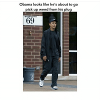 Memes, Obama, and Weed: Obama looks like he's about to go  pick up weed from his plug  Gwolfiememes  69