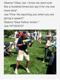 "Obama, Say It, and Okay: Obama: ""Okay Joe. I know we went over  this a hundred times but say it for me one  more time""  Joe: Fine. No squirting you when you are  giving a speech""  Obama:""Dear Fellow Ameri-""  Joe: ""ATTACK!!!!"""