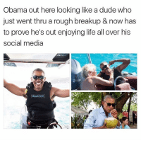 wish I was living his life right now (@memes): Obama out here looking like a dude who  just went thru a rough breakup & now has  to prove he's out enjoying life all over his  social media wish I was living his life right now (@memes)