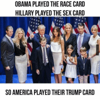 MR: OBAMA PLAYED THE RACE CARD  HILLARY PLAYED THE SEX CARD  SO AMERICA PLAYED THEIR TRUMP CARD MR