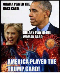 Yes we did!: OBAMA PLAYED THE  RACE CARD.  HILLARY PLAYEOTHE  WOMAN CARD  AMERICA PLAYED THE  TRUMP CARD! Yes we did!