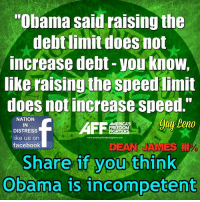 """Doe, Facebook, and Jay: """"Obama said raising the  debt limit does not  increase debt you know,  like raising the speed limit  does notincrease speed.  NATION  Jay Leno  IN  FREEDOM  DISTRESS  like us on  www.americasfreedomfghters com  facebook  Share if you think  Obama is incompetent Incompetent!"""